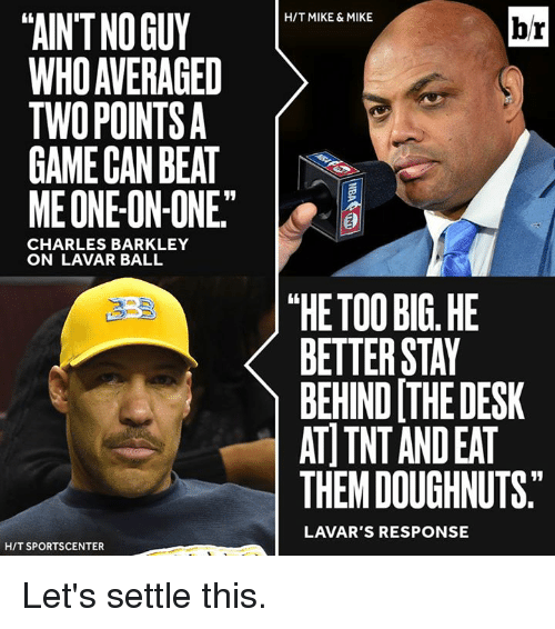 """Charles Barkley: TAINTNOGUY  WHO AVERAGED  TWO POINTS  GAME CAN BEAT  ME ONE ON-ONE""""  CHARLES BARKLEY  ON LAVAR BALL  HIT SPORTSCENTER  HIT MIKE & MIKE  br  """"HE TOO BIG HE  BETTER STAY  BEHIND THE DESK  AT TNT ANDEAT  THEM DOUGHNUTS.  LAVAR'S RESPONSE Let's settle this."""