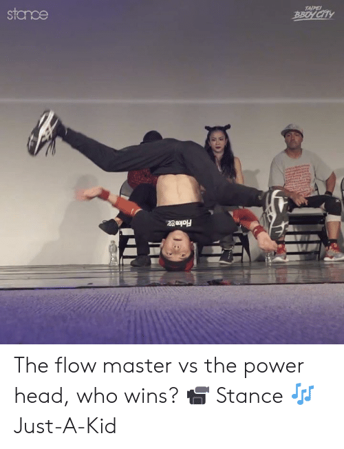 stance: TAIPE  stamce  BBOY CITY  . The flow master vs the power head, who wins?  📹 Stance 🎶Just-A-Kid