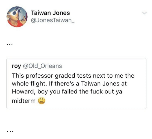 midterm: Taiwan Jones  @JonesTaiwan_  roy @Old_Orleans  This professor graded tests next to me the  whole flight. If there's a Taiwan Jones at  Howard, boy you failed the fuck out ya  midterm …