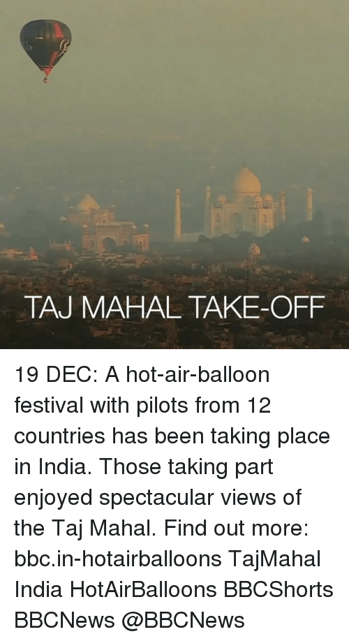 hot air balloons: TAJ MAHAL TAKE-OFF 19 DEC: A hot-air-balloon festival with pilots from 12 countries has been taking place in India. Those taking part enjoyed spectacular views of the Taj Mahal. Find out more: bbc.in-hotairballoons TajMahal India HotAirBalloons BBCShorts BBCNews @BBCNews