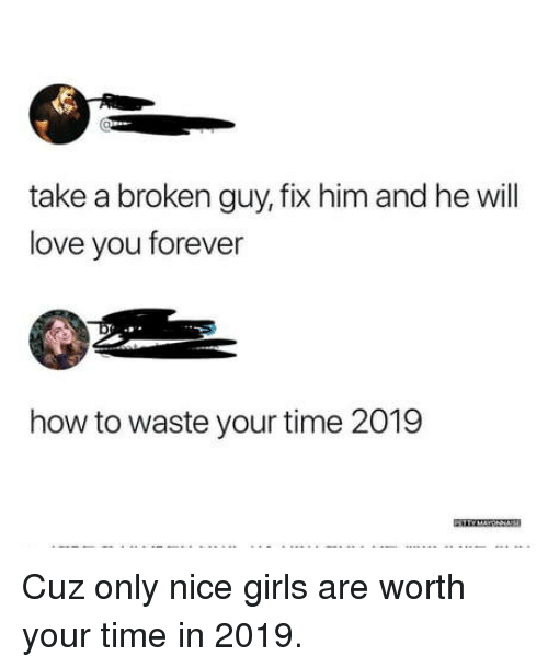 love you forever: take a broken guy, fix him and he will  love you forever  how to waste your time 2019 Cuz only nice girls are worth your time in 2019.