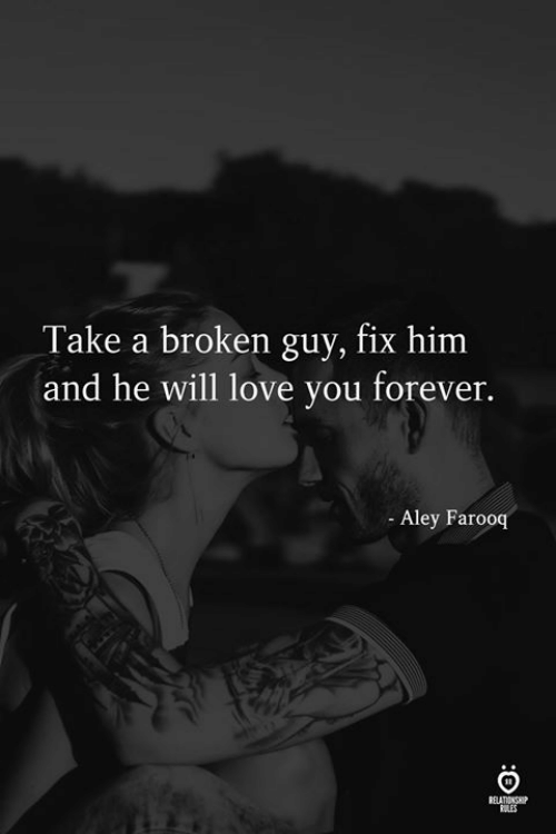 love you forever: Take a broken guy, fix him  and he will love you forever.  Aley Farooq  ELATIONSE