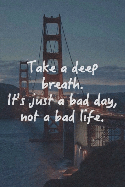 ips: Take a deep  breath  IPs jusf a bad day,  IPs Just a bad day  not a bad life.