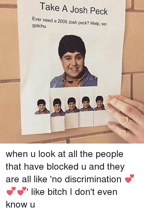 Josh Peck: Take A Josh Peck  Ever need a 2009 Josh peck? Welp, we  gotchu when u look at all the people that have blocked u and they are all like 'no discrimination 💕💕💕' like bitch I don't even know u