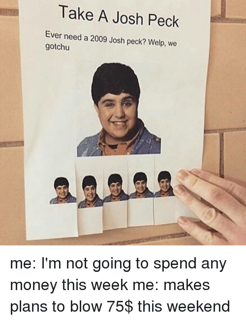 Josh Peck: Take A Josh Peck  Ever need a 2009 Josh peck? Welp, we  gotchu me: I'm not going to spend any money this week me: makes plans to blow 75$ this weekend