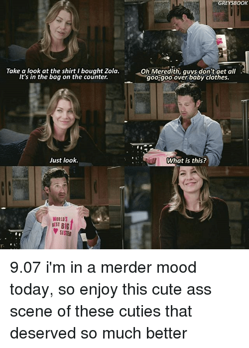 Zola: Take a look at the shirt I bought Zola  It's in the bag on the counter.  Just look.  WORLDS  BEST BIG  SISTER  GREY BOOK  Oh Meredith, guys dont get all  goo goo over baby clothes.  What is this? 9.07 i'm in a merder mood today, so enjoy this cute ass scene of these cuties that deserved so much better