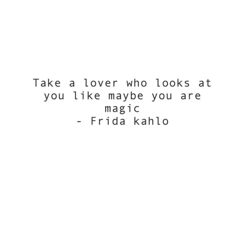 Frida Kahlo: Take a lover who looks at  you like maybe  magic  Frida kahlo  you are