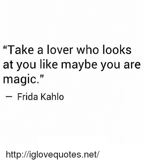 "Frida Kahlo: ""Take a lover who looks  at you like maybe you are  magic.""  Frida Kahlo http://iglovequotes.net/"