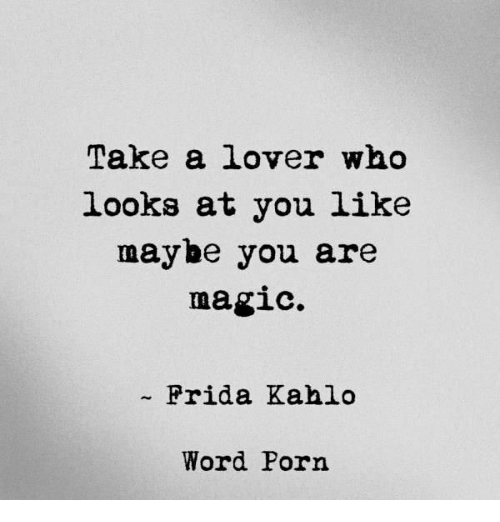Frida Kahlo: Take a lover who  looks at you like  maybe you are  magic.  Frida Kahlo  Word Porn