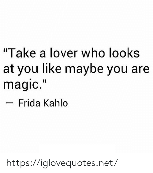 "Frida Kahlo: ""Take a lover who looks  at you like maybe you are  magic.""  Frida Kahlo https://iglovequotes.net/"