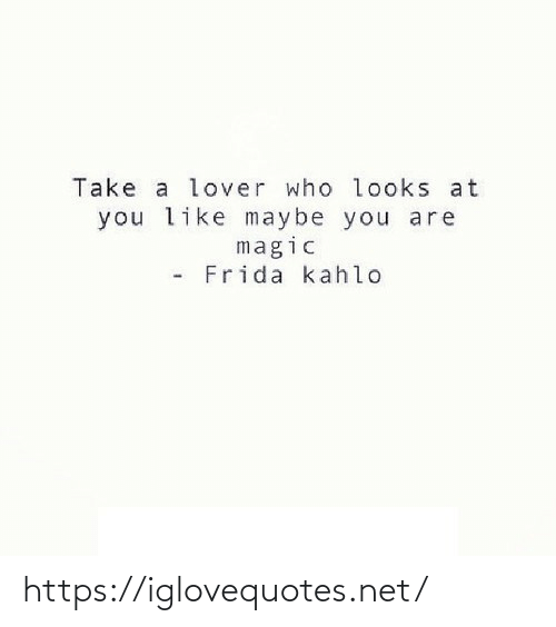 Frida Kahlo: Take a lover who looks at  you like maybe you are  magic  Frida kahlo https://iglovequotes.net/
