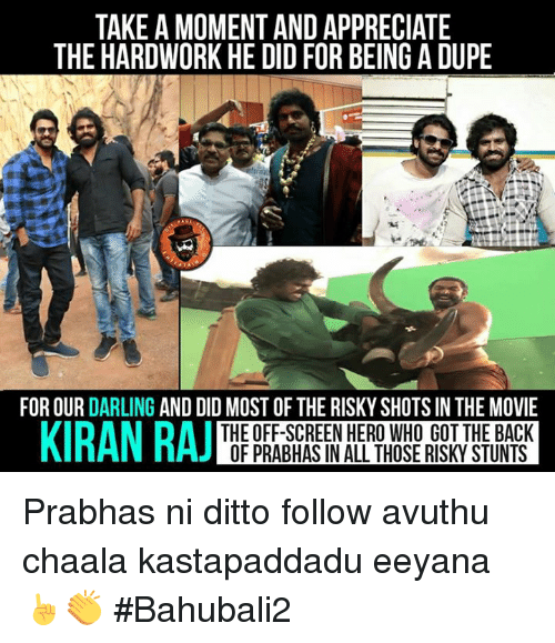 Memes, Appreciate, and Movie: TAKE A MOMENT AND APPRECIATE  THE HARDWORK HE DID FOR BEING A DUPE  FOR OUR  DARLING  AND DID MOST OF THE RISKY SHOTS IN THE MOVIE  KIRAN RAJ  THE OFF-SCREEN HERO WHO GOT THE BACK  OF PRABHAS IN ALL THOSE RISKY STUNTS Prabhas ni ditto follow avuthu chaala kastapaddadu eeyana ☝👏 #Bahubali2