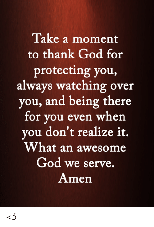 Being There: Take a moment  to thank God for  protecting you,  always watching over  you, and being there  for you even when  you don't realize it.  What an awesome  God we serve.  Amen <3