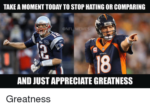 meme: TAKE A MOMENT TODAY TO STOPHATING OR COMPARING  @NFL  MEMES  AND JUSTAPPRECIATE GREATNESS Greatness