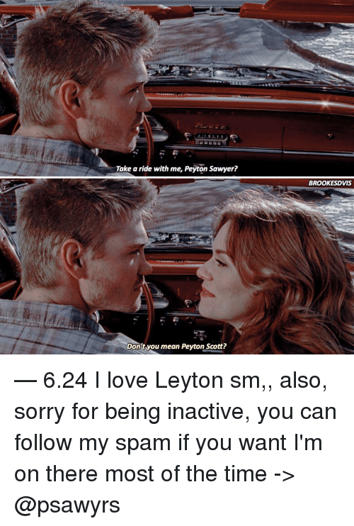 peyton sawyer: Take a ride with me, Peyton Sawyer?  Don't you mean Peyton Scott?  BROOKE SDVIS — 6.24 I love Leyton sm,, also, sorry for being inactive, you can follow my spam if you want I'm on there most of the time -> @psawyrs