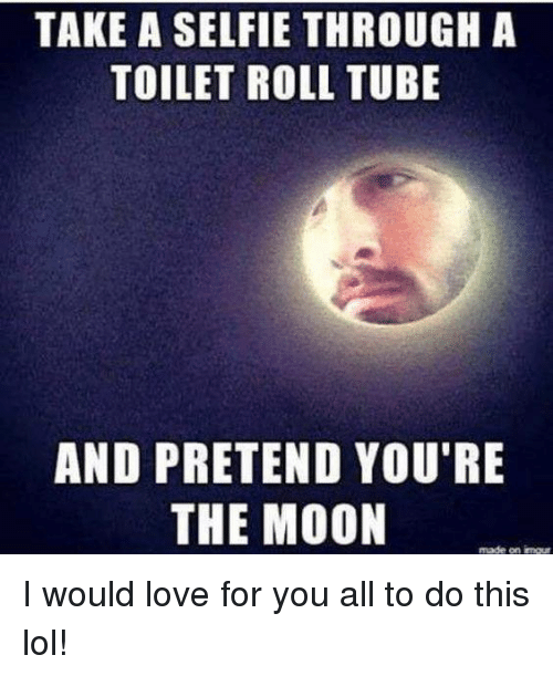 Dank, Selfie, and Imgur: TAKE A SELFIE THROUGH A  TOILET ROLL TUBE  AND PRETEND YOU'RE  THE MOON  made on imgur I would love for you all to do this lol!
