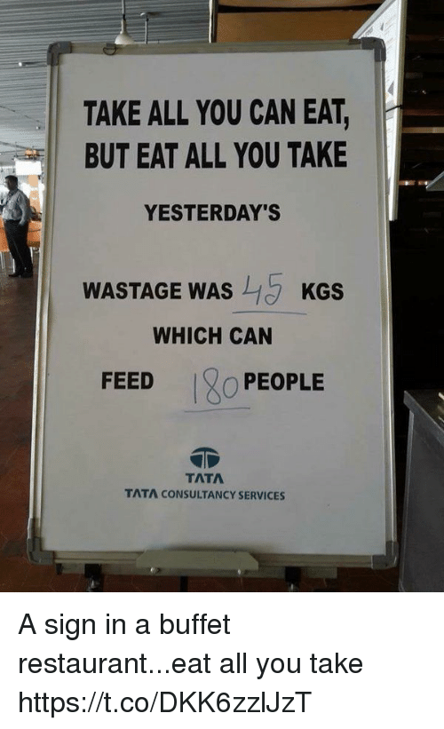tata: TAKE ALL YOU CAN EAT,  BUT EAT ALL YOU TAKE  YESTERDAY'S  WASTAGE WAS  KGS  WHICH CAN  FEED  O PEOPLE  TATA  TATA CONSULTANCY SERVICES A sign in a buffet restaurant...eat all you take https://t.co/DKK6zzlJzT