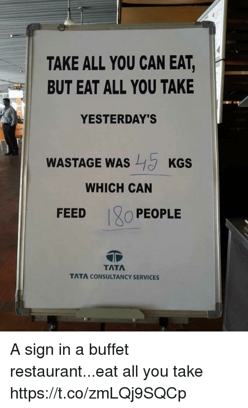 tata: TAKE ALL YOU CAN EAT,  BUT EAT ALL YOU TAKE  YESTERDAY'S  WASTAGE WAS  KGS  WHICH CAN  FEED  O PEOPLE  TATA  TATA CONSULTANCY SERVICES A sign in a buffet restaurant...eat all you take https://t.co/zmLQj9SQCp