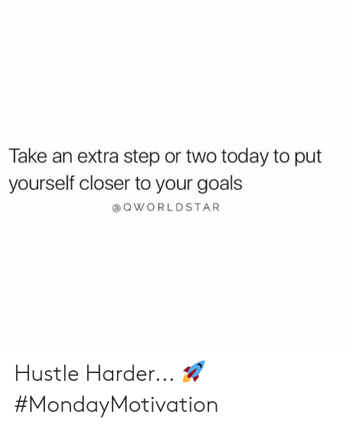 hustle: Take an extra step or two today to put  yourself closer to your goals  @ QWORLDSTAR Hustle Harder... 🚀 #MondayMotivation