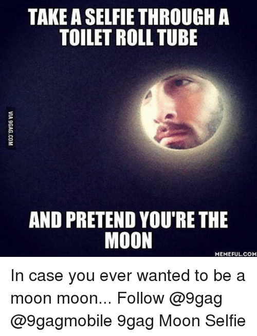 Moon Meme: TAKE ASELFIE THROUGH A  TOILET ROLL TUBE  AND PRETEND YOU RETHE  MOON  MEMEFUL COM In case you ever wanted to be a moon moon... Follow @9gag @9gagmobile 9gag Moon Selfie