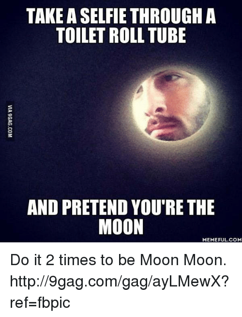 Moon Meme: TAKE ASELFIE THROUGH A  TOILET ROLL TUBE  AND PRETEND YOU'RE THE  MOON  MEMEFUL COM Do it 2 times to be Moon Moon. http://9gag.com/gag/ayLMewX?ref=fbpic