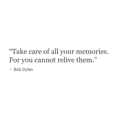 "dylan: Take care of all your  60  memories.  For you cannot relive them.""  -Bob Dylan  9)"
