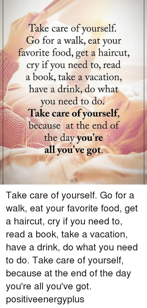 have a drink: Take care of yourself.  Go for a walk, eat your  favorite food, get a haircut,  cry if you need to, read  a book, take a vacation,  have a drink, do what  you need to do.  Take care of yourself,  because at the end of  the day you're  all you've got. Take care of yourself. Go for a walk, eat your favorite food, get a haircut, cry if you need to, read a book, take a vacation, have a drink, do what you need to do. Take care of yourself, because at the end of the day you're all you've got. positiveenergyplus
