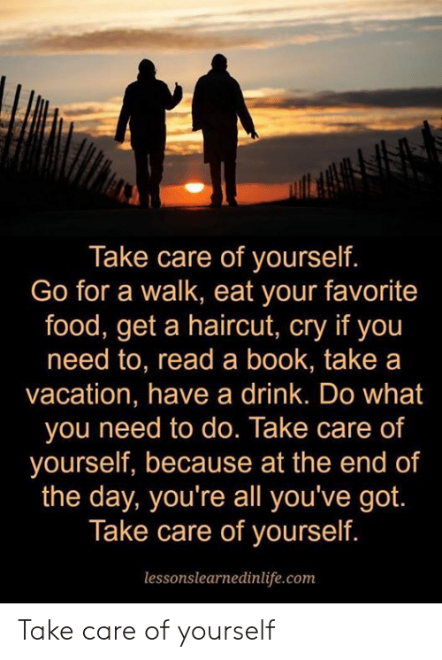 have a drink: Take care of yourself.  Go for a walk, eat your favorite  food, get a haircut, cry if you  need to, read a book, take a  vacation, have a drink. Do what  you need to do. Take care of  yourself, because at the end of  the day, you're all you've got  Take care of yourself.  lessonslearnedinlife.com Take care of yourself