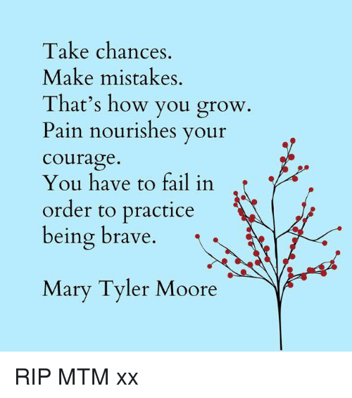 Moors: Take chances  Make mistakes.  That's how you grow.  Pain nourishes your  Courage  You have to fail in  order to practice  being brave  Mary Tyler Moore RIP MTM xx