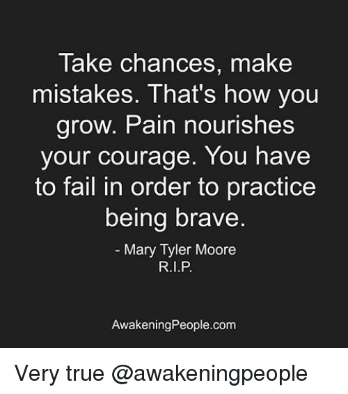 Moors: Take chances, make  mistakes. That's how you  grow. Pain nourishes  your courage. You have  to fail in order to practice  being brave  Mary Tyler Moore  Awakening People.com Very true @awakeningpeople