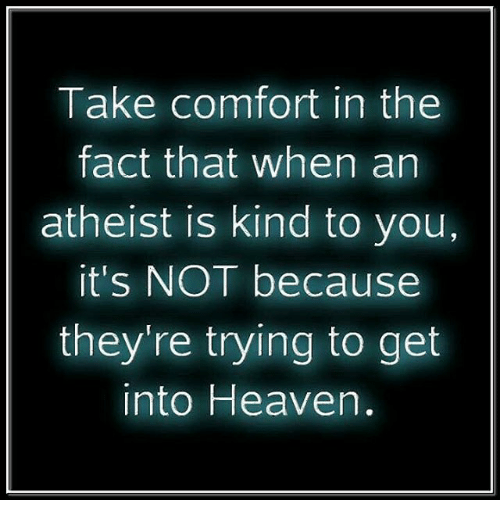 Heaven, Memes, and Atheist: Take comfort in the  fact that when an  atheist kind to you,  it's NOT because  they're trying to get  into Heaven