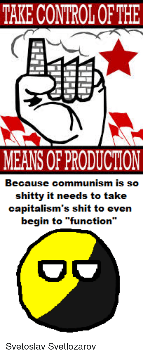 "Shit, Control, and Capital: TAKE CONTROL OFTHE  MEANS OF PRODUCTION  Because communism is so  shitty it needs to take  capitalism's shit to even  begin to ""function Svetoslav Svetlozarov"