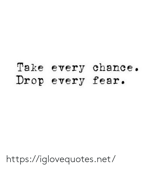 drop: Take every chance.  Drop every fear. https://iglovequotes.net/
