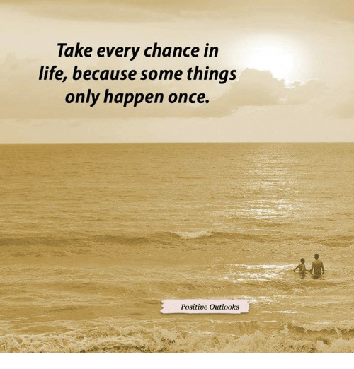 Life, Memes, and Outlook: Take every chance in  life, because some things  only happen once.  Positive outlooks
