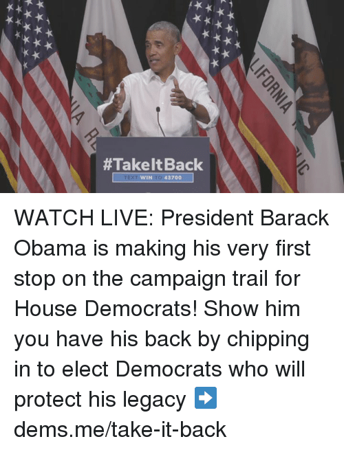 Take It Back:  #Take It Back  WIN TO 43700 WATCH LIVE: President Barack Obama is making his very first stop on the campaign trail for House Democrats!   Show him you have his back by chipping in to elect Democrats who will protect his legacy ➡️ dems.me/take-it-back