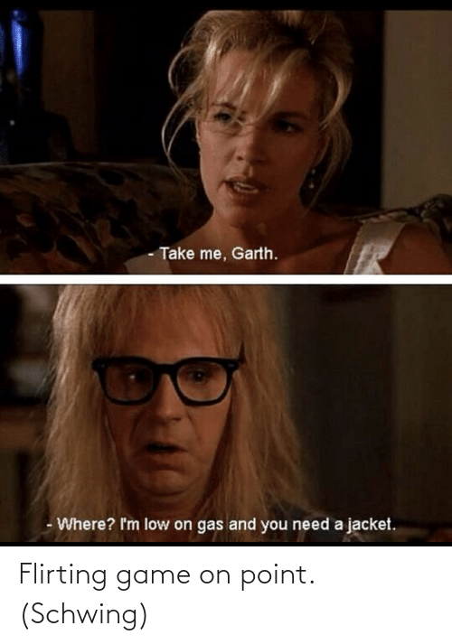 Garth: - Take me, Garth.  Where? I'm low on gas and you need a jacket. Flirting game on point. (Schwing)