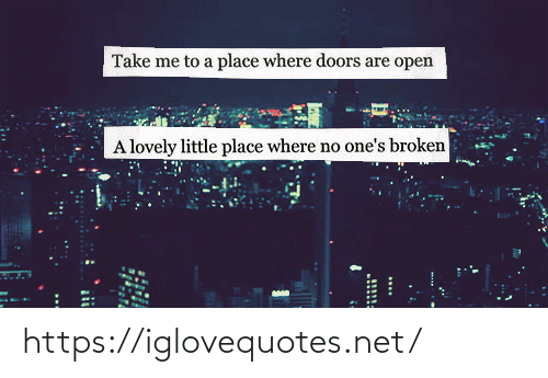 doors: Take me to a place where doors are open  A lovely little place where no one's broken  11111 https://iglovequotes.net/