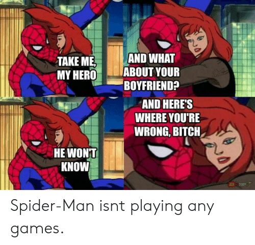 """any games: TAKE MEAND WHAT  MY HERO """"ABOUT YOUR  BOYFRIEND?  AND HERE'S  WHERE YOU'RE  WRONG, BITCH  HE WON'T  KNOW Spider-Man isnt playing any games."""