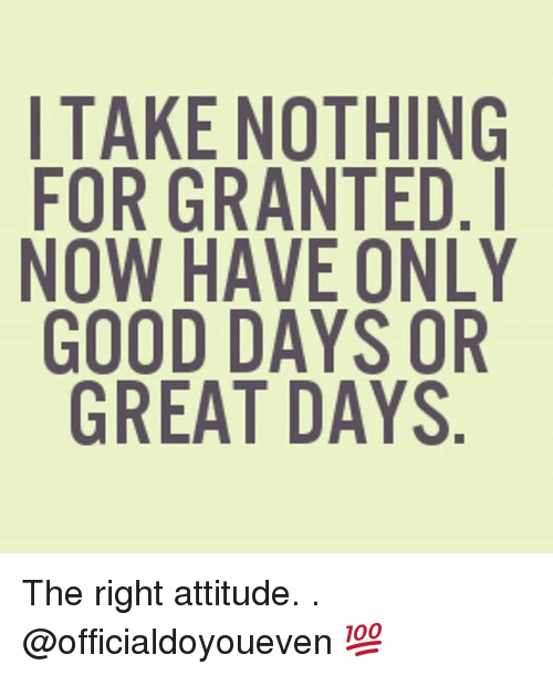 Gym: TAKE NOTHING  FOR GRANTED. I  NOW HAVE ONLY  GOOD DAYS OR  GREAT DAYS The right attitude. . @officialdoyoueven 💯