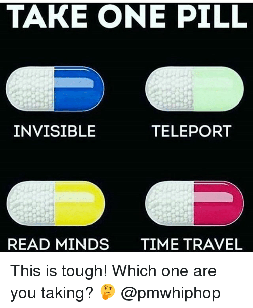 Memes, 🤖, and Traveller: TAKE ONE PILL  INVISIBLE  TELEPORT  READ MINDS  TIME TRAVEL This is tough! Which one are you taking? 🤔 @pmwhiphop