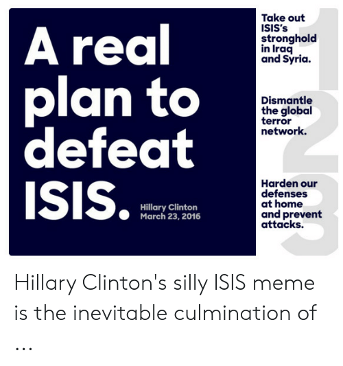 Isis Meme: Take out  A real  plan to  defeat  ISIS.  stronghold  in Iraq  and Syria  Dismantle  the global  terror  network.  Harden our  defenses  at home  and prevent  attacks.  Hillary Clinton  March 23, 2016 Hillary Clinton's silly ISIS meme is the inevitable culmination of ...
