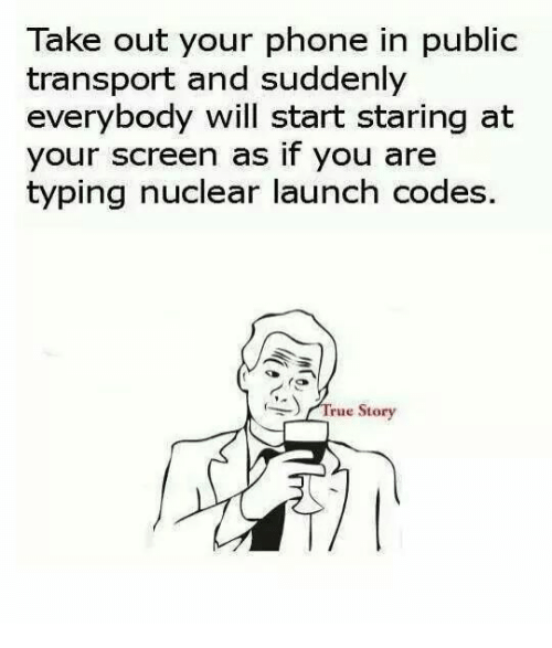 Phone: Take out your phone in public  transport and suddenly  everybody will start staring at  your screen as if you are  typing nuclear launch codes  ) /True Story  (
