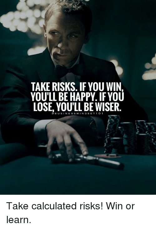 Memes, Happy, and Be Happy: TAKE RISKS. IF YOU WIN  YOU'LL BE HAPPY. IF YOU  LOSE, YOU'LL BE WISER.  @BUSINESSMINDSET 1 0 1 Take calculated risks! Win or learn.