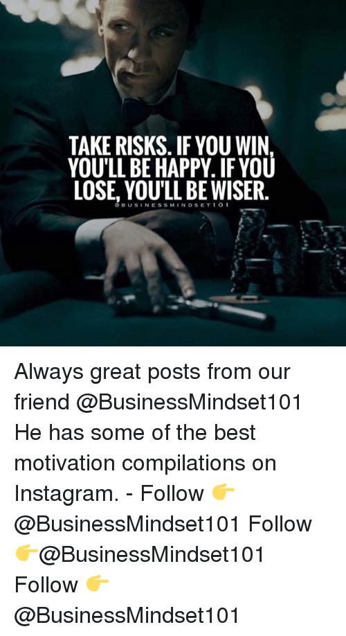 Instagram, Memes, and Best: TAKE RISKS. IF YOU WIN  YOU'LL BE HAPPY. IFYOU  LOSE, YOU'LL BE WISER.  OBUSINESSMINDSET1O1 Always great posts from our friend @BusinessMindset101 He has some of the best motivation compilations on Instagram. - Follow 👉@BusinessMindset101 Follow 👉@BusinessMindset101 Follow 👉@BusinessMindset101