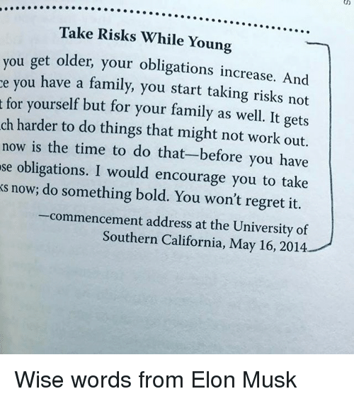 Memes, 🤖, and Elon Musk: Take Risks While Young  you get older, your obligations increase. And  e you have a family, start taking risks not  t for yourself but for your family as well. It gets  ch harder to do things that might not work out.  now is the time to do that-before you have  se obligations. I would encourage you to take  s now; do something bold. You won't regret it.  -commencement address at the University of  Southern California, May 16, 2014 Wise words from Elon Musk