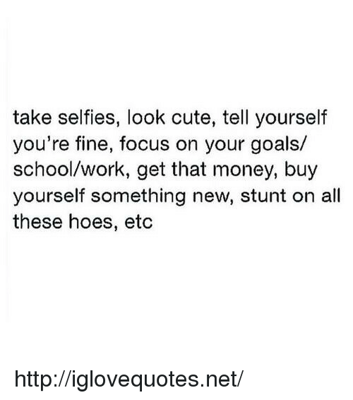 All These Hoes: take selfies, look cute, tell yourself  you're fine, focus on your goals/  school/work, get that money, buy  yourself something new, stunt on all  these hoes, etc http://iglovequotes.net/