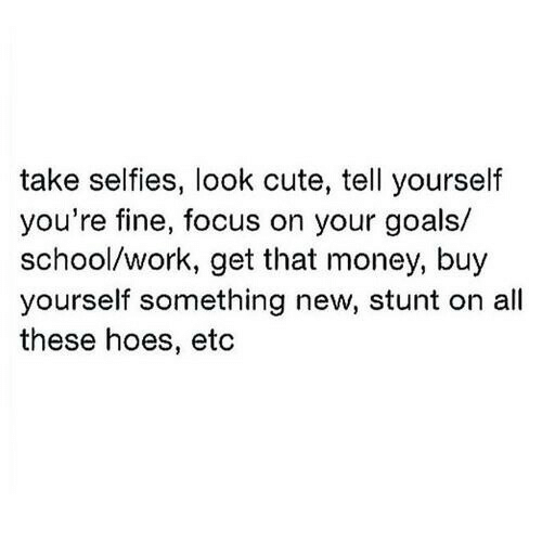 All These Hoes: take selfies, look cute, tell yourself  you're fine, focus on your goals/  school/work, get that money, buy  yourself something new, stunt on all  these hoes, etc