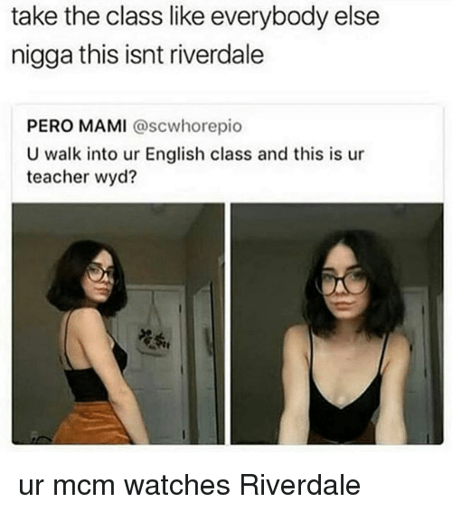 Memes, Teacher, and Wyd: take the class like everybody else  nigga this isnt riverdale  PERO MAMI @scwhorepio  U walk into ur English class and this is ur  teacher wyd?  莞掱, ur mcm watches Riverdale