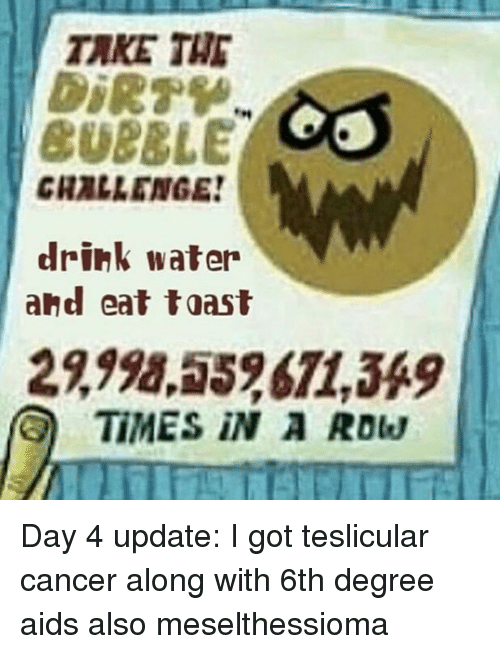toasting: TAKE THE  CUBBLE  CHALLENGE  drink water  and eat toast  2,998,552671,349  TIMES iN A Row Day 4 update: I got teslicular cancer along with 6th degree aids also meselthessioma
