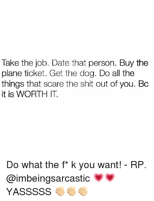 Memes, Scare, and Shit: Take the job. Date that person. Buy the  plane ticket. Get the dog. Do all the  things that scare the shit out of you. Bc  it is WORTH IT. Do what the f* k you want! - RP. @imbeingsarcastic 💗💗YASSSSS 👏🏼👏🏼👏🏼